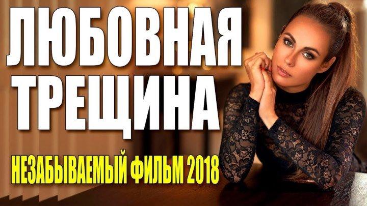 Фильм из реальной жизни! ٭٭ ЛЮБОВНАЯ ТРЕЩИНА ٭٭ Русские мелодрамы 2018 новинки HD 1080P