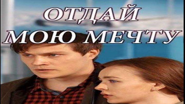 Отдай мою мечту, 2018 год / Серии 9-10 из 16 (мелодрама) HD