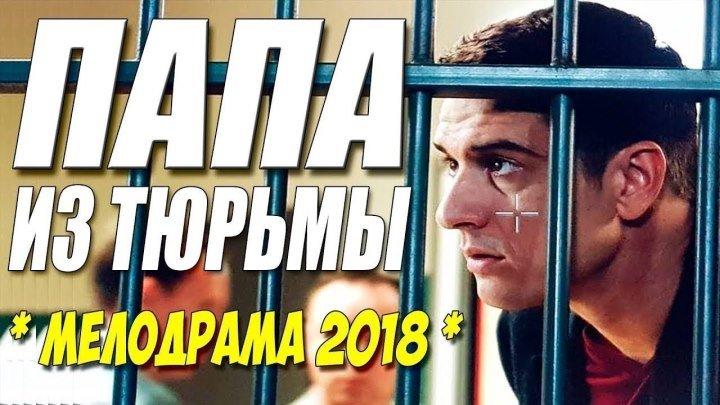 ПАПА ИЗ ТЮРЬМЫ Крутая мелодрама 2018 новинки HD