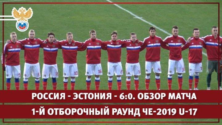 Россия - Эстония - 6:0. 1-й отборочный раунд ЧЕ-2019 U-17. Обзор матча