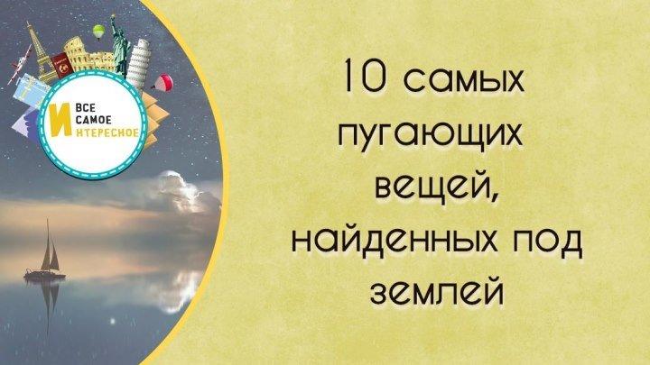 10 САМЫХ ПУГАЮЩИХ вещей, НАЙДЕННЫХ под ЗЕМЛЕЙ