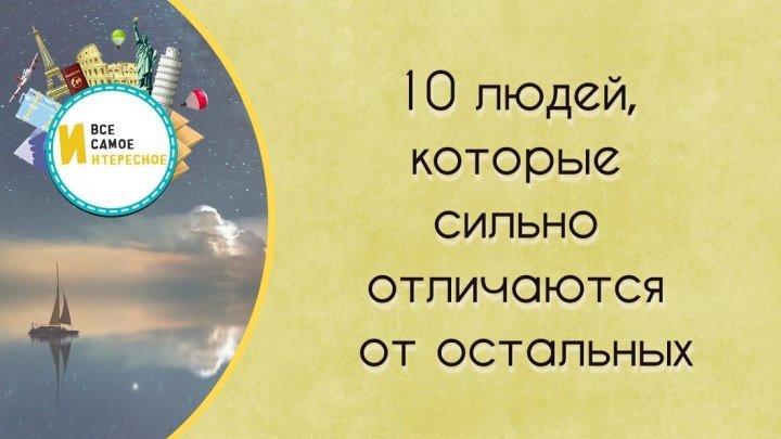 10 ЛЮДЕЙ, КОТОРЫЕ СИЛЬНО ОТЛИЧАЮТСЯ ОТ ОСТАЛЬНЫХ