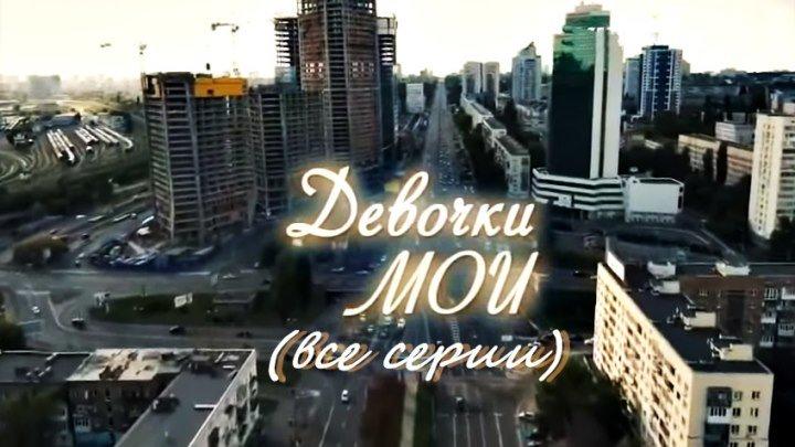 Мелодраматический сериал «Девочки мои» (все серии)