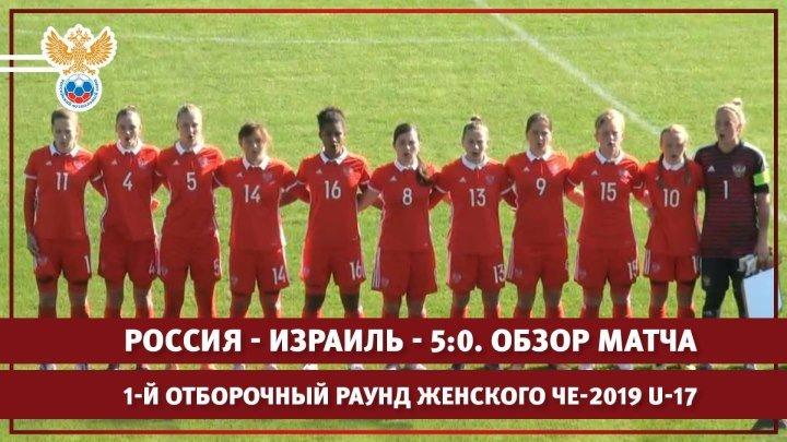 Россия - Израиль - 5:0. 1-й отборочный раунд женского ЧЕ-2019 U-17. Обзор матча