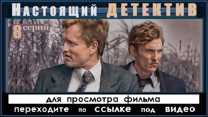 НАСТОЯЩИЙ ДЕТЕКТИВ - 8 серия (2014) - переходите ниже по ССЫЛКЕ
