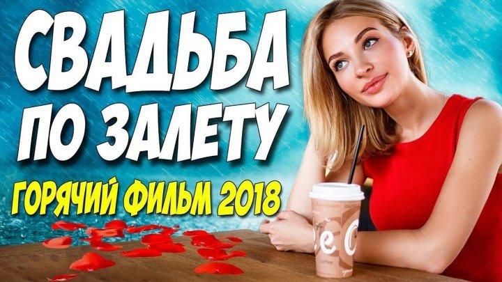 СВАДЬБА ПО ЗАЛЕТУ Русские мелодрамы 2018 новинки HD 1080P