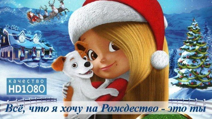 🎬 Всё, что я хочу на Рождество — это ты (HD1О8Ор) Мультфильм \ 2О17г