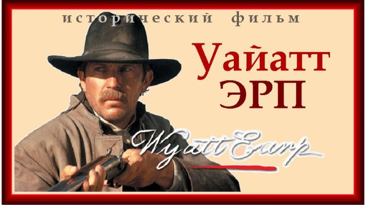 УАЙАТТ ЭРП (1994) биография, вестерн, исторический фильм, драма (реж.Лоуренс Каздан)