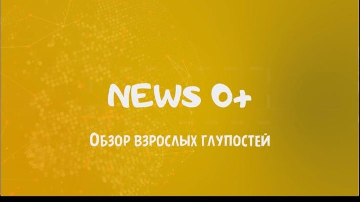 News 0+. Обзор взрослых глупостей - Выпуск 2