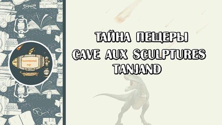 Тайна пещеры Cаvе aux Sculptures tanjand