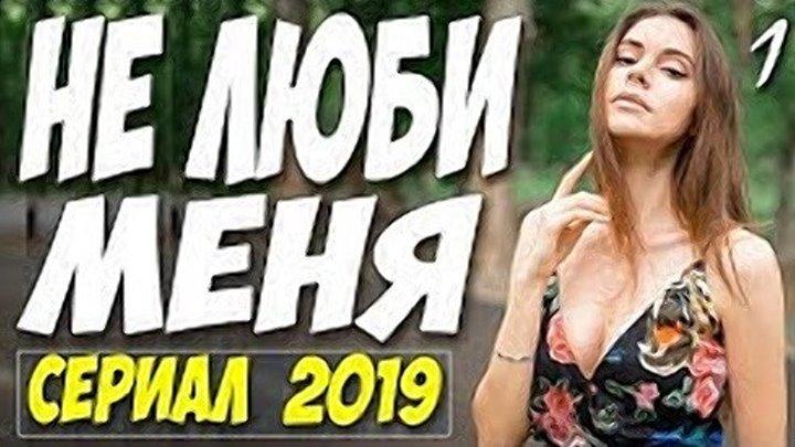СЕРИАЛ 2019 поистине красивый! НЕ ЛЮБИ МЕНЯ. Русские мелодрамы 2019 новинки HD