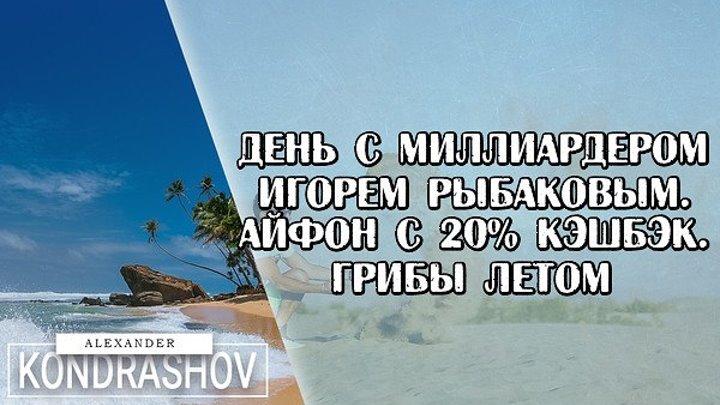 День с Миллиардером Игорем Рыбаковым. Айфон с 20% Кэшбэк. Грибы Летом