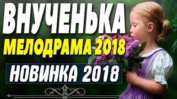 """Премьера 2018 восхитила всех! """"ВНУЧЕНЬКА"""" Русские мелодрамы 2018 новинк"""