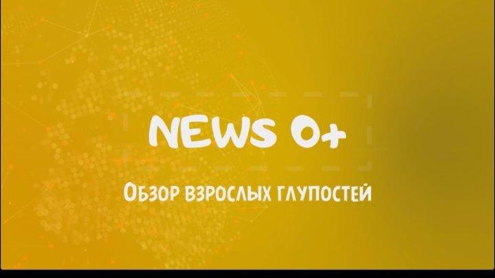 News 0+. Обзор взрослых глупостей. Выпуск 4