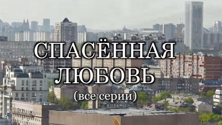 Русская мелодрама «Спасённая любовь» (все серии)