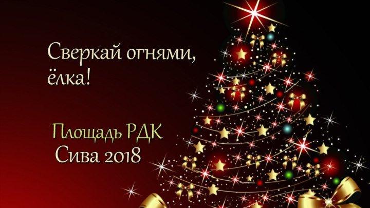 Сверкай огнями, ЁЛКА! Площадь РДК Сива 2018