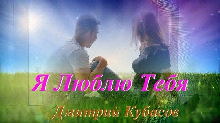 ◄♥►Я ЛЮБЛЮ ТЕБЯ◄♥► Дмитрий Кубасов