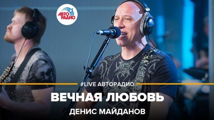 Денис Майданов - Вечная Любовь (#LIVE Авторадио)