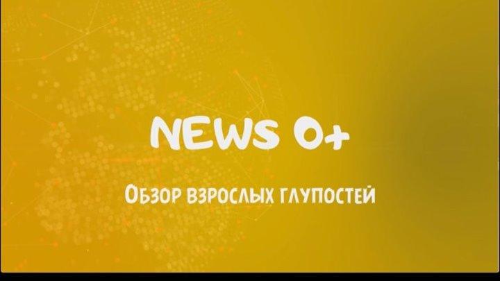 News 0+ - Обзор взрослых глупостЕй (Выпуск 6)