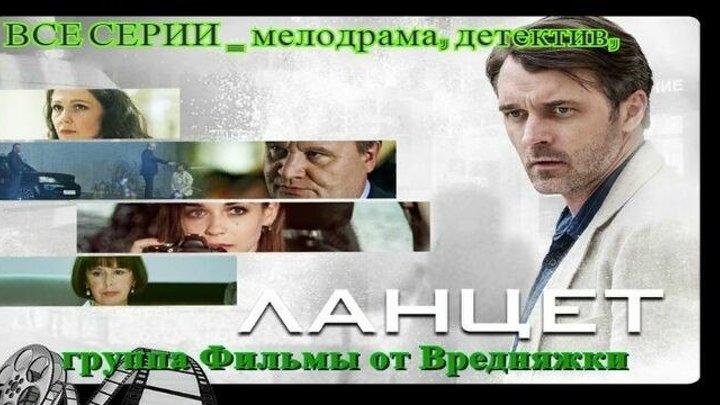 ОБАЛДЕННЫЙ СЕРИАЛ! **.L.a.n.c.e.t.**ВСЕ СЕРИИ _ мелодрама, детектив, _ смотреть онлайн Русские сериалы