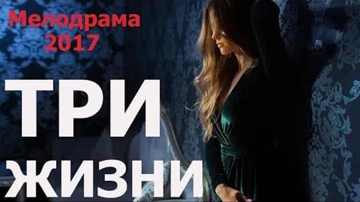 Мелодрама взорвавшая интернет 2017 ТРИ ЖИЗНИ Русские мелодрамы 2017 новинки