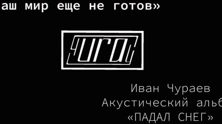 """Наш Мир еще не готов"" (муз.,сл.,исполнение Чураев И.В., видеомонтаж Вихляева Е.А.)"