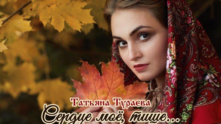 Татьяна Тураева - Сердце моё, тише... (ПРЕМЬЕРА ПЕСНИ 2018г)
