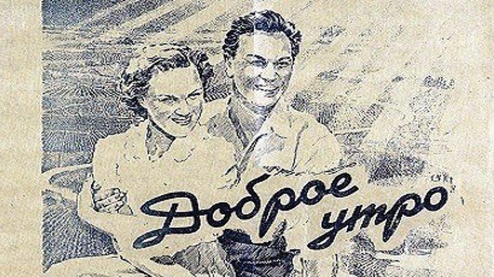 ДОБРОЕ УТРО (комедия, мелодрама) 1955 г