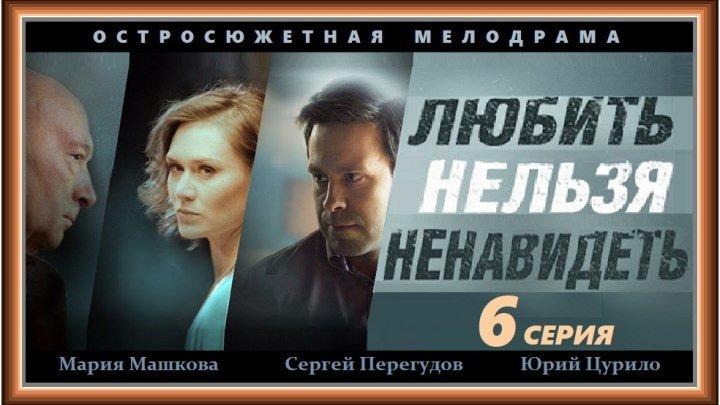 ЛЮБИТЬ НЕЛЬЗЯ НЕНАВИДЕТЬ - 6 серия (2014) мелодрама, криминал