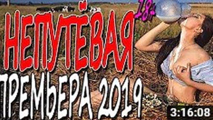 НАШУМЕВШАЯ НОВИНКА! НЕПУТЁВАЯ Русские мелодрамы 2019 премьера HD 1080P
