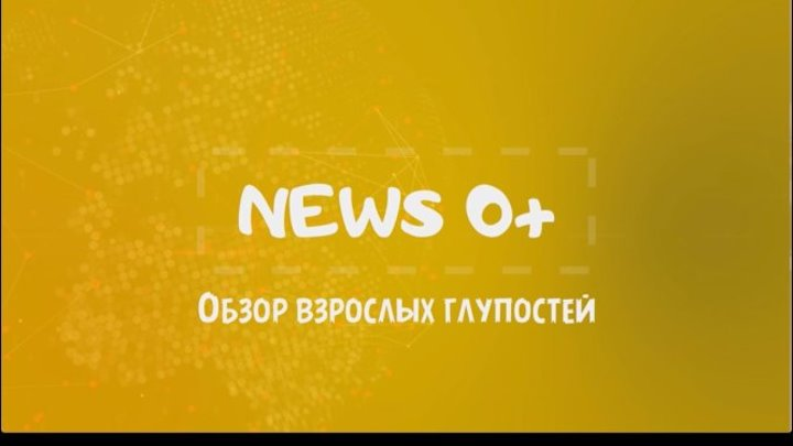 News 0+ - Обзор взрослых глупостей - Выпуск 12