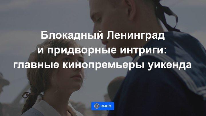 Блокадный Ленинград и придворные интриги: главные кинопремьеры уикенда