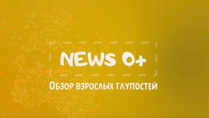 News 0+ - Обзор взрослых глупостей - Выпуск 11