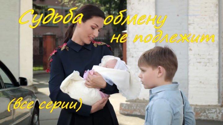 Русская мелодрама «Судьба обмену не подлежит» (все серии)