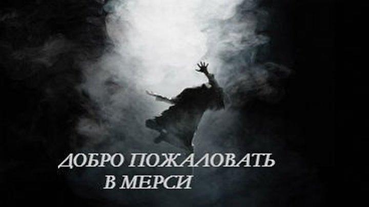 ДОБРО ПОЖАЛОВАТЬ В МЕРСИ(смотри на ночь глядя)ужасы,триллер