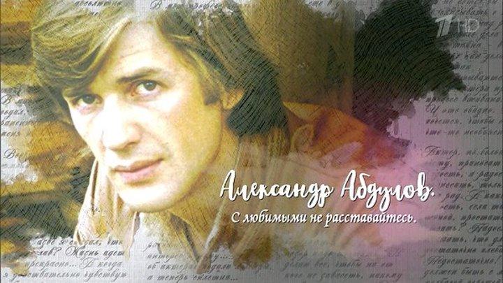 Александр Абдулов. С любимыми не расставайтесь (документальный, 2OI8, Poccuя, HD)