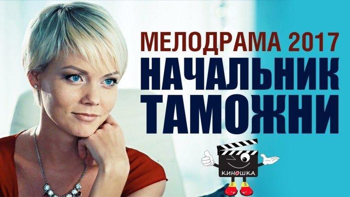 НАЧАЛЬНИК ТАМОЖНИ Мелодрама 2017