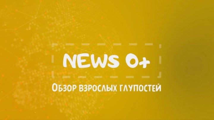 News 0+ - Обзор взрослых глупостей - Выпуск 14