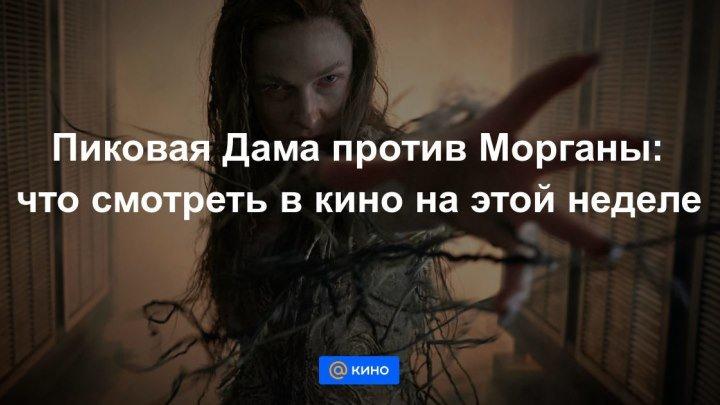 Пиковая Дама против Морганы: что смотреть в кино на этой неделе