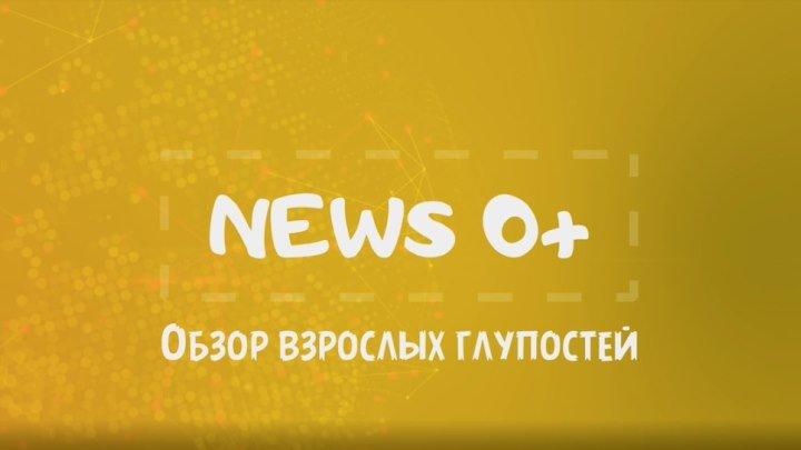 News 0+ - Обзор взрослых глупостей - Выпуск 10