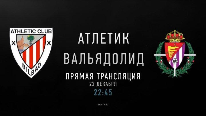 Атлетик Бильбао - Вальядолид (22 декабря 22:45 МСК)