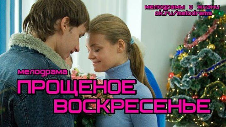 ПРОЩЕНОЕ ВОСКРЕСЕНЬЕ - жизненная и глубокая семейная драма ( смотреть новые русские мелодрамы)