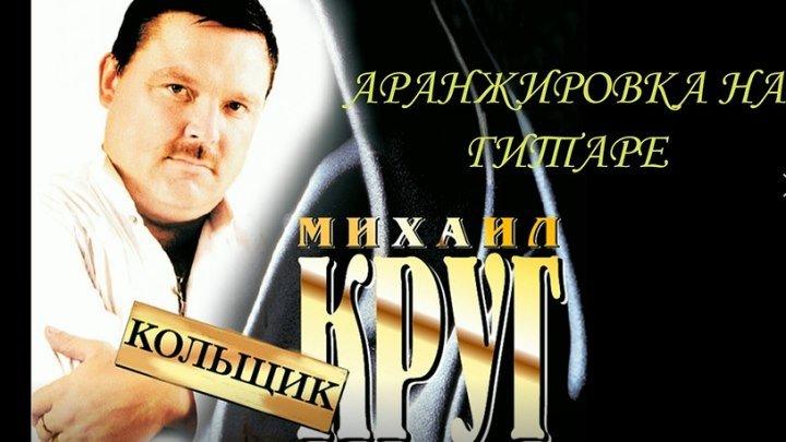 М.КРУГ-КОЛЬЩИК(аранжировка на гитаре)