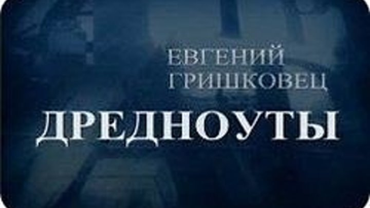 Евгений Гришковец - Дредноуты (2006)