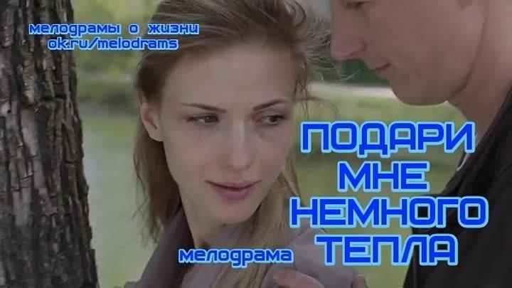 ПОДАРИ МНЕ НЕМНОГО ТЕПЛА - классная мелодрама ( кино, фильм) ( смотреть новые русские мелодрамы бесплатно)