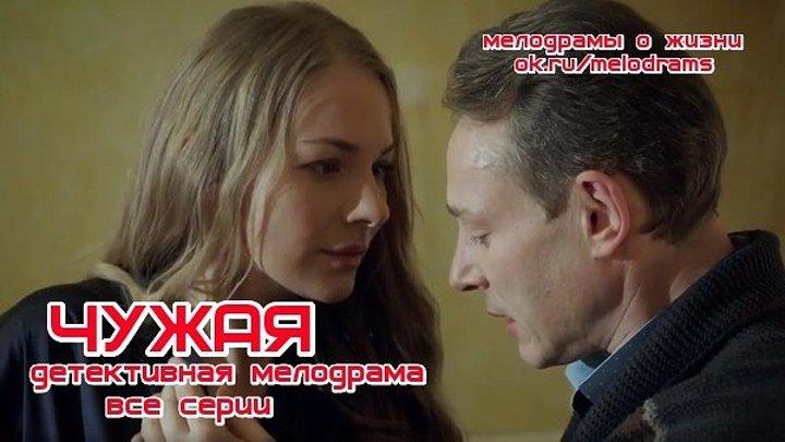 ЧУЖАЯ - отличная детективная мелодрама ( сериал, кино, фильм) ( смотреть новые русские мелодрамы, детективы бесплатно)
