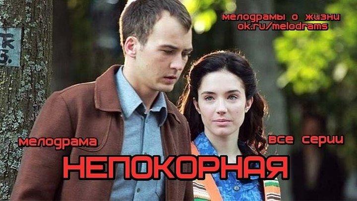 НЕПОКОРНАЯ - остросюжетная мелодрама , все 8 серий( сериал, кино, фильм) ( смотреть новые российские мелодрамы )