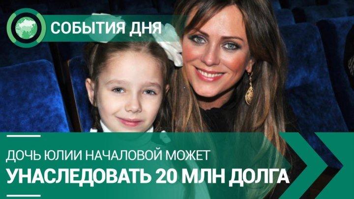 Дочь Юлии Началовой может унаследовать 20 млн долга | СОБЫТИЯ ДНЯ | ФАН-ТВ
