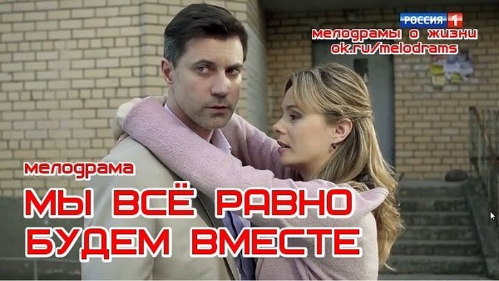 МЫ ВСЁ РАВНО БУДЕМ ВМЕСТЕ - новая отличная мелодрама ( кино, фильм) ( смотреть новые русские мелодрамы о любви и жизни бесплатно)