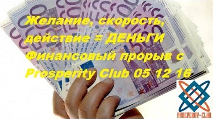 Желание, скорость, действие = ДЕНЬГИ Финансовый прорыв с Prosperity Club 05 12 16